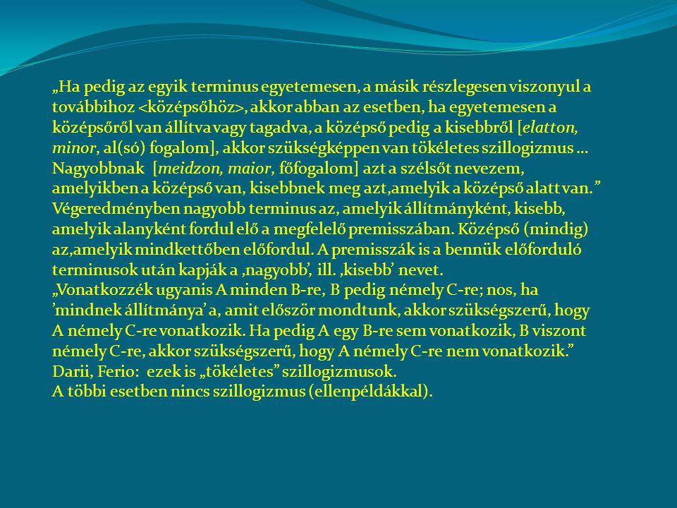 """""""Ha pedig az egyik terminus egyetemesen, a másik részlegesen viszonyul a továbbihoz <középsőhöz>, akkor abban az esetben, ha egyetemesen a középsőről van állítva vagy tagadva, a középső pedig a kisebbről [elatton, minor, al(só) fogalom], akkor szükségképpen van tökéletes szillogizmus … Nagyobbnak [meidzon, maior, főfogalom] azt a szélsőt nevezem, amelyikben a középső van, kisebbnek meg azt,amelyik a középső alatt van."""